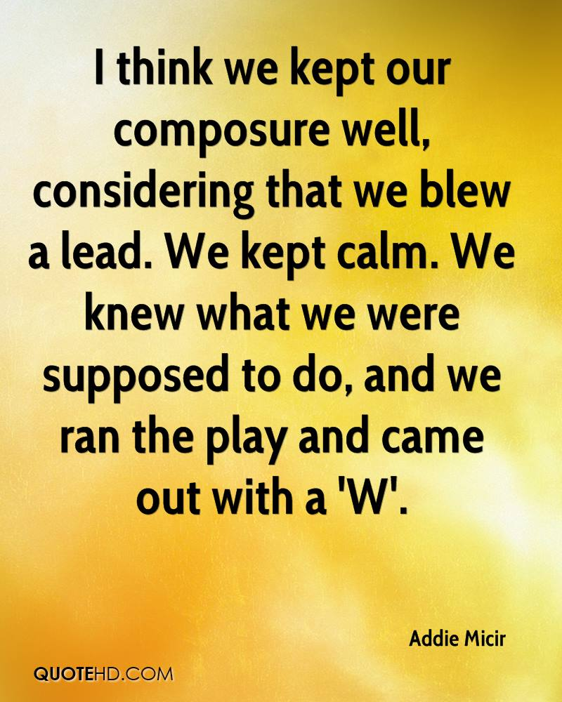 I think we kept our composure well, considering that we blew a lead. We kept calm. We knew what we were supposed to do, and we ran the play and came out with a 'W'.