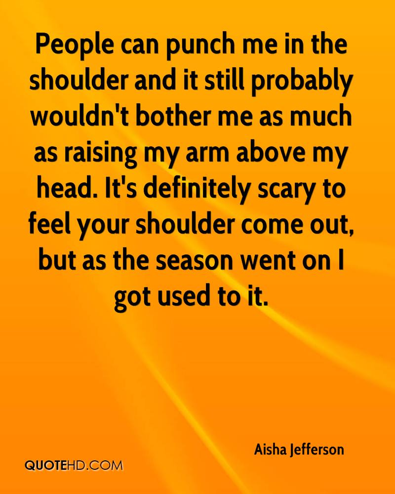 People can punch me in the shoulder and it still probably wouldn't bother me as much as raising my arm above my head. It's definitely scary to feel your shoulder come out, but as the season went on I got used to it.