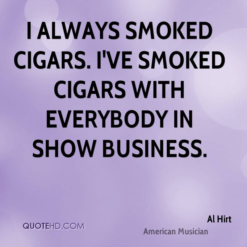 I always smoked cigars. I've smoked cigars with everybody in show business.