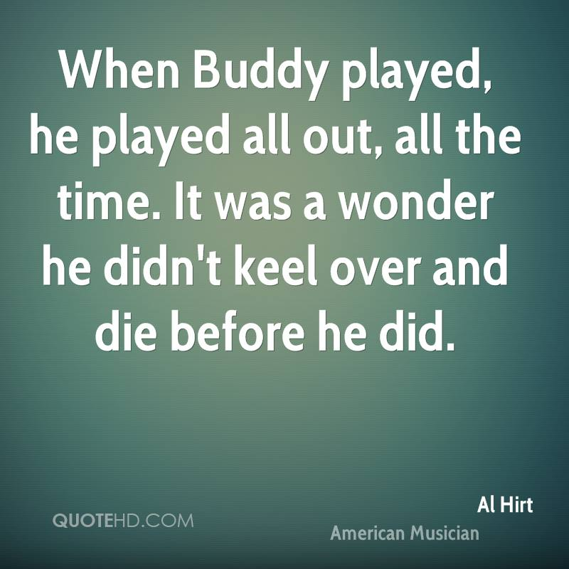 When Buddy played, he played all out, all the time. It was a wonder he didn't keel over and die before he did.