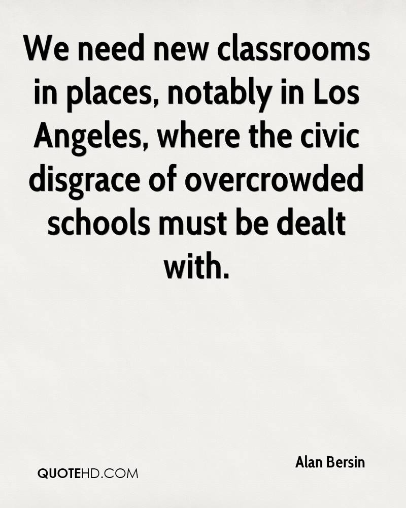 We need new classrooms in places, notably in Los Angeles, where the civic disgrace of overcrowded schools must be dealt with.