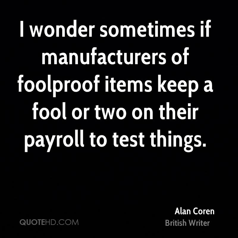 I wonder sometimes if manufacturers of foolproof items keep a fool or two on their payroll to test things.