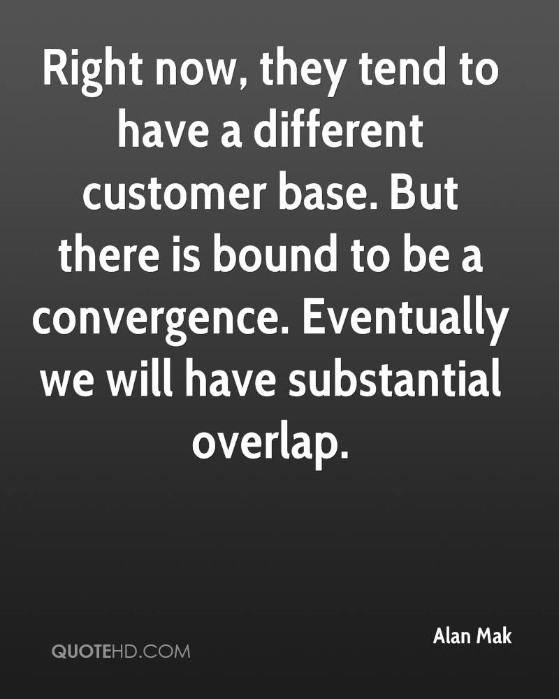 Right now, they tend to have a different customer base. But there is bound to be a convergence. Eventually we will have substantial overlap.