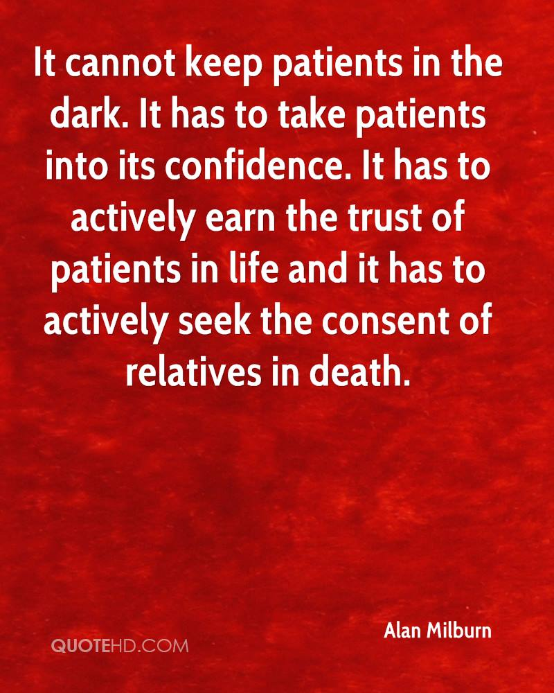 It cannot keep patients in the dark. It has to take patients into its confidence. It has to actively earn the trust of patients in life and it has to actively seek the consent of relatives in death.