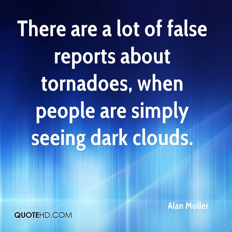 There are a lot of false reports about tornadoes, when people are simply seeing dark clouds.