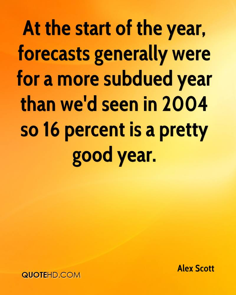 At the start of the year, forecasts generally were for a more subdued year than we'd seen in 2004 so 16 percent is a pretty good year.