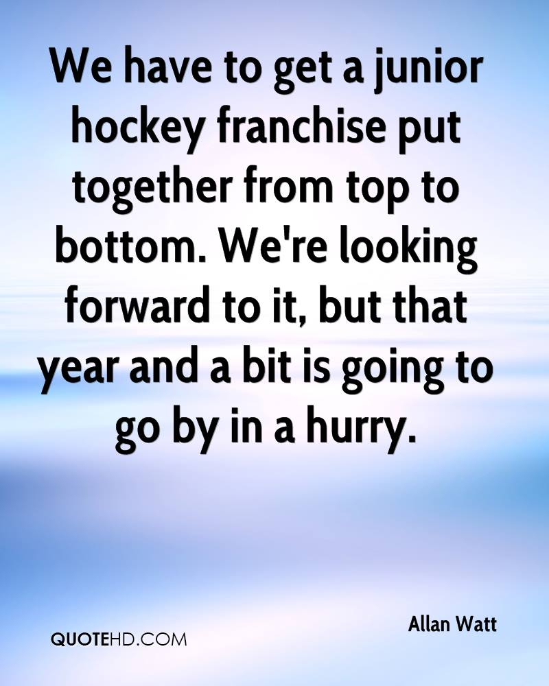 We have to get a junior hockey franchise put together from top to bottom. We're looking forward to it, but that year and a bit is going to go by in a hurry.