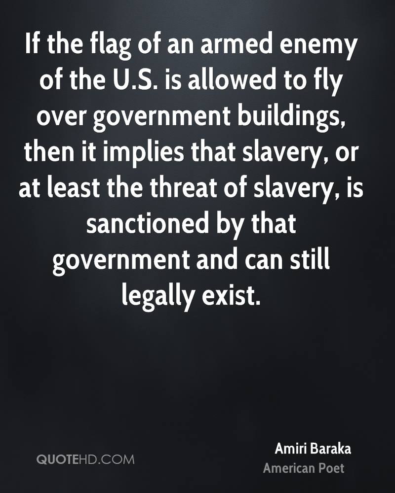 If the flag of an armed enemy of the U.S. is allowed to fly over government buildings, then it implies that slavery, or at least the threat of slavery, is sanctioned by that government and can still legally exist.