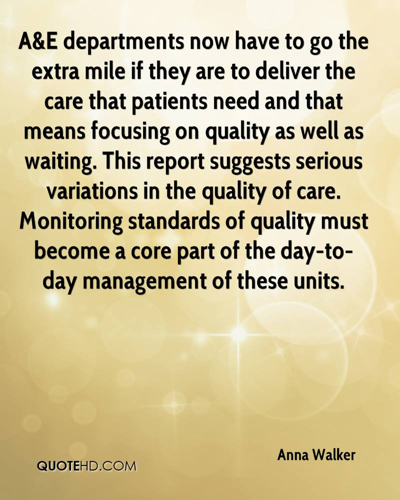 A&E departments now have to go the extra mile if they are to deliver the care that patients need and that means focusing on quality as well as waiting. This report suggests serious variations in the quality of care. Monitoring standards of quality must become a core part of the day-to-day management of these units.
