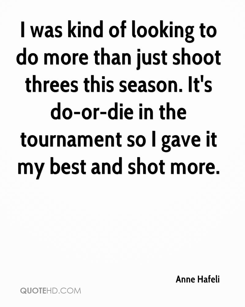 I was kind of looking to do more than just shoot threes this season. It's do-or-die in the tournament so I gave it my best and shot more.