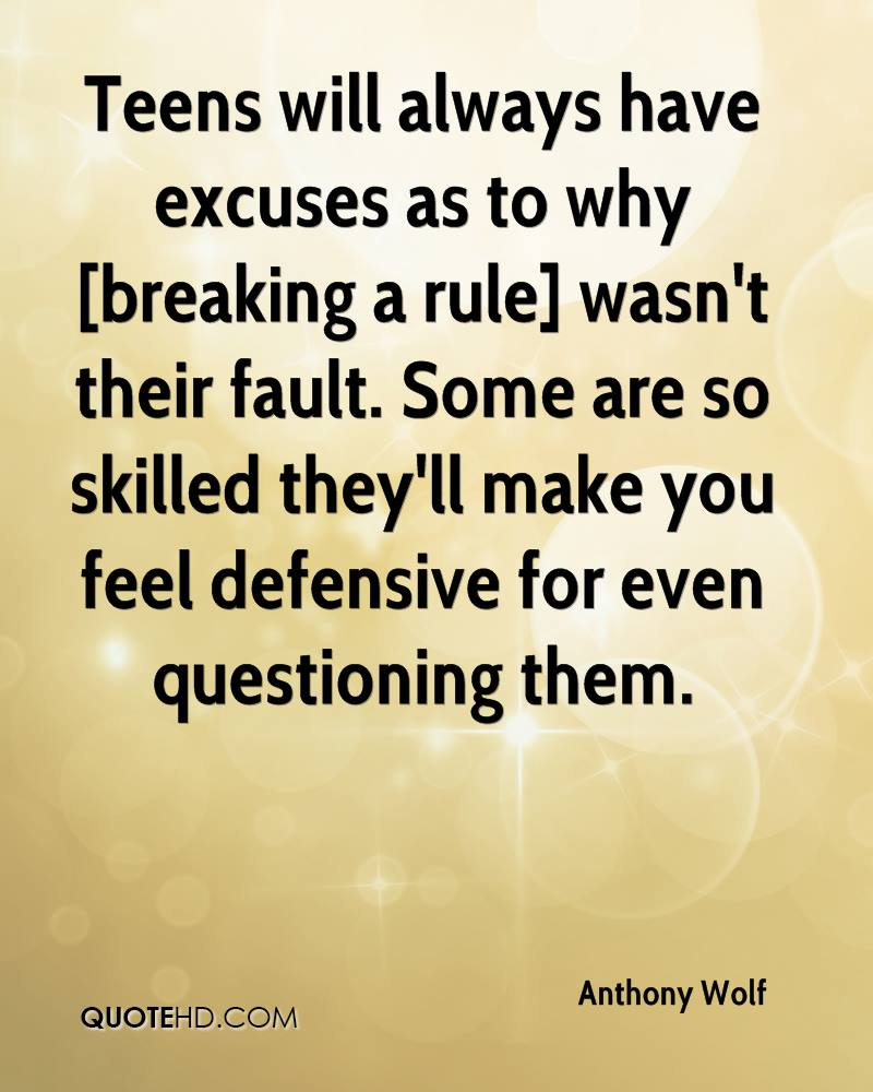 Teens will always have excuses as to why [breaking a rule] wasn't their fault. Some are so skilled they'll make you feel defensive for even questioning them.
