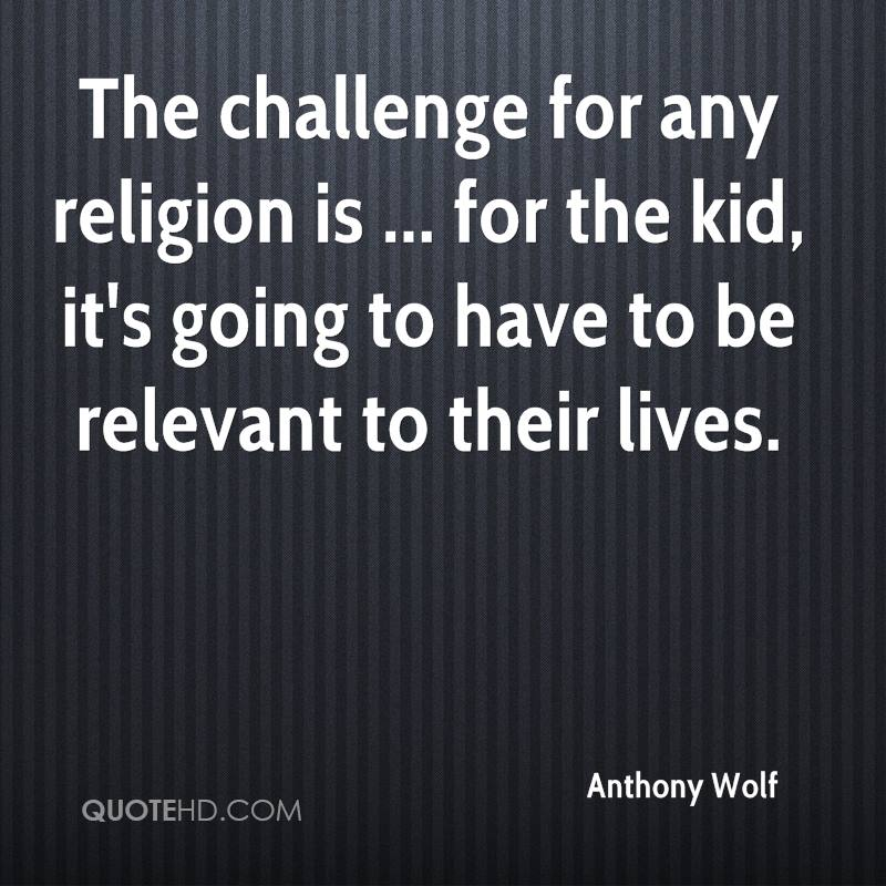 The challenge for any religion is ... for the kid, it's going to have to be relevant to their lives.