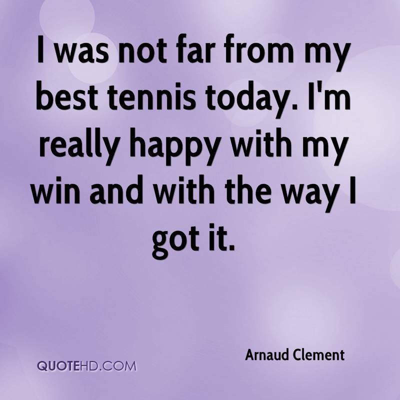 I was not far from my best tennis today. I'm really happy with my win and with the way I got it.