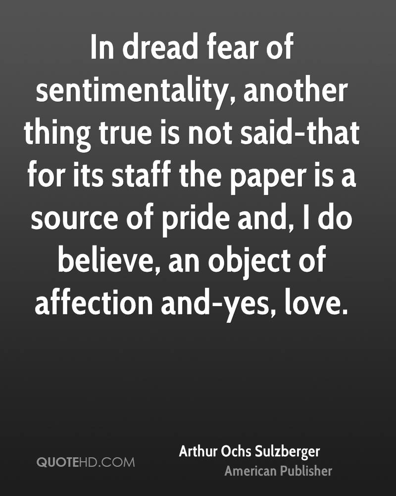 In dread fear of sentimentality, another thing true is not said-that for its staff the paper is a source of pride and, I do believe, an object of affection and-yes, love.