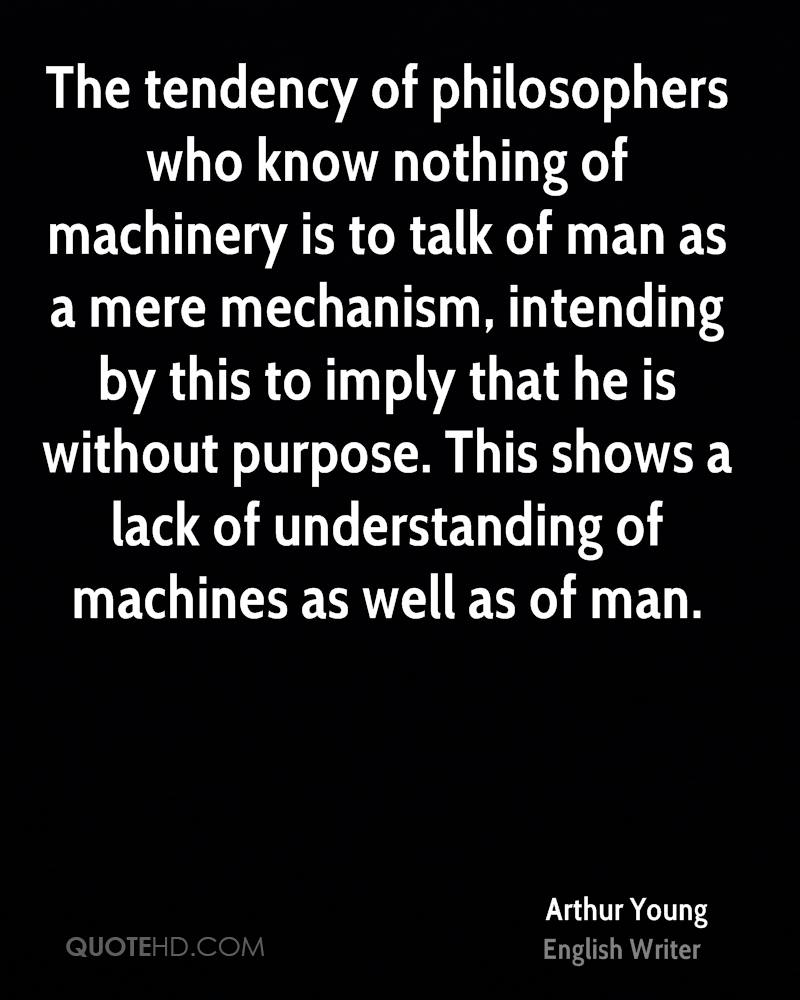 The tendency of philosophers who know nothing of machinery is to talk of man as a mere mechanism, intending by this to imply that he is without purpose. This shows a lack of understanding of machines as well as of man.