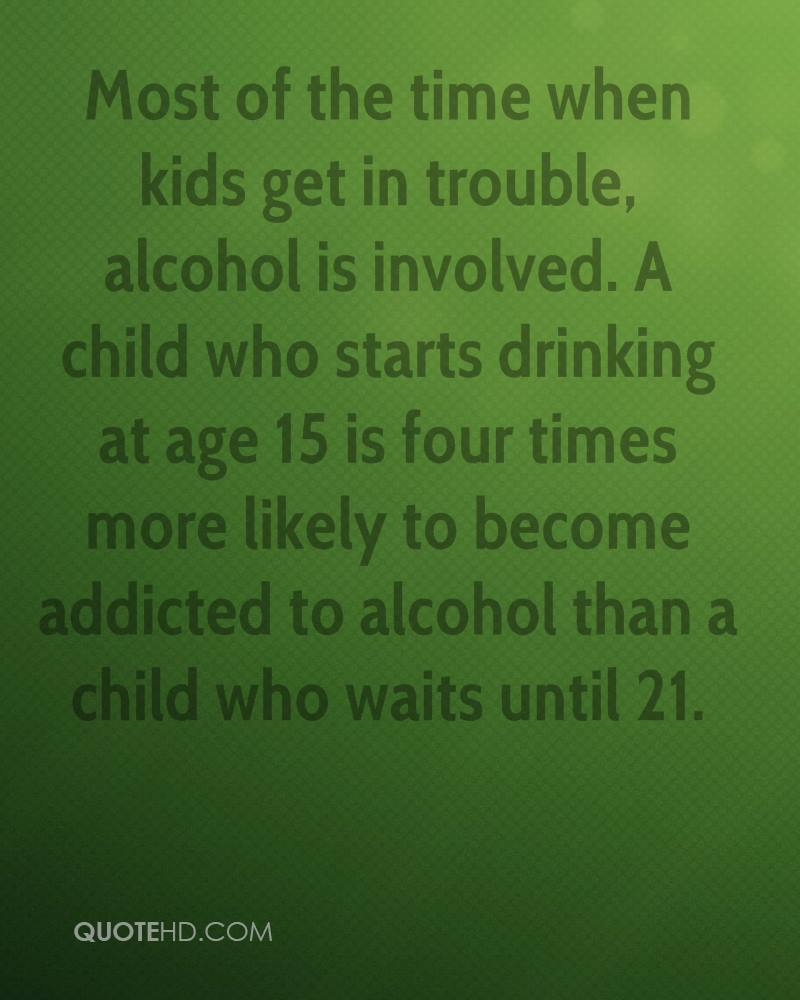 Most of the time when kids get in trouble, alcohol is involved. A child who starts drinking at age 15 is four times more likely to become addicted to alcohol than a child who waits until 21.