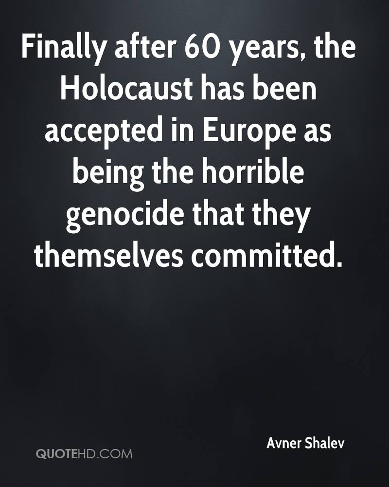 Finally after 60 years, the Holocaust has been accepted in Europe as being the horrible genocide that they themselves committed.