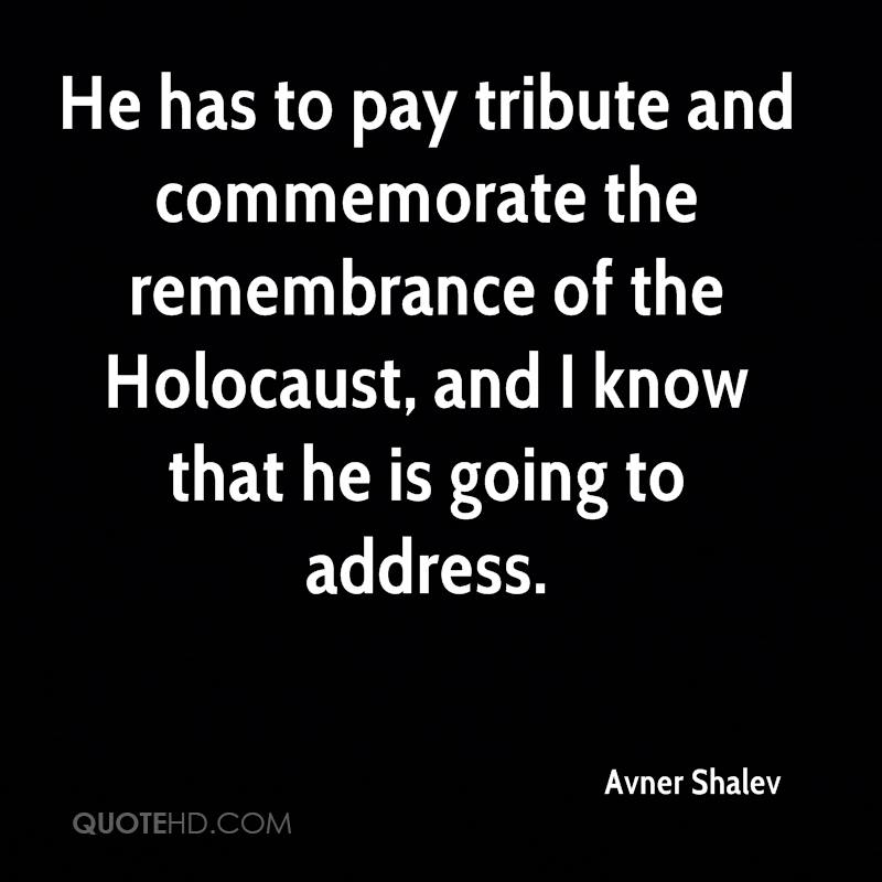 He has to pay tribute and commemorate the remembrance of the Holocaust, and I know that he is going to address.