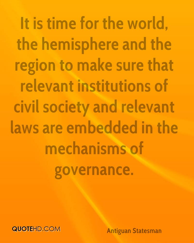 It is time for the world, the hemisphere and the region to make sure that relevant institutions of civil society and relevant laws are embedded in the mechanisms of governance.