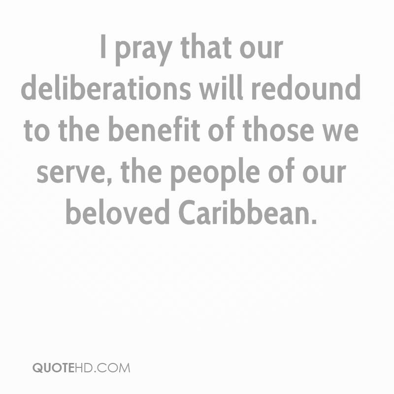 I pray that our deliberations will redound to the benefit of those we serve, the people of our beloved Caribbean.
