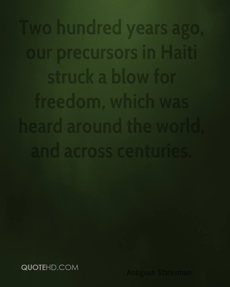Two hundred years ago, our precursors in Haiti struck a blow for freedom, which was heard around the world, and across centuries.