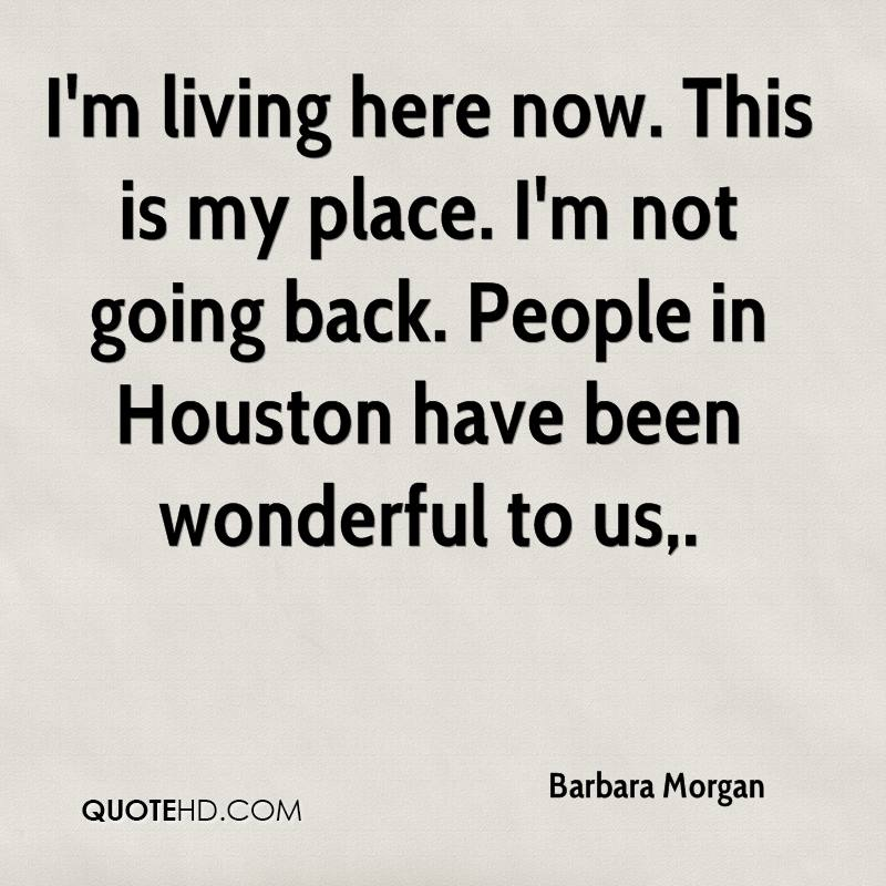 I'm living here now. This is my place. I'm not going back. People in Houston have been wonderful to us.