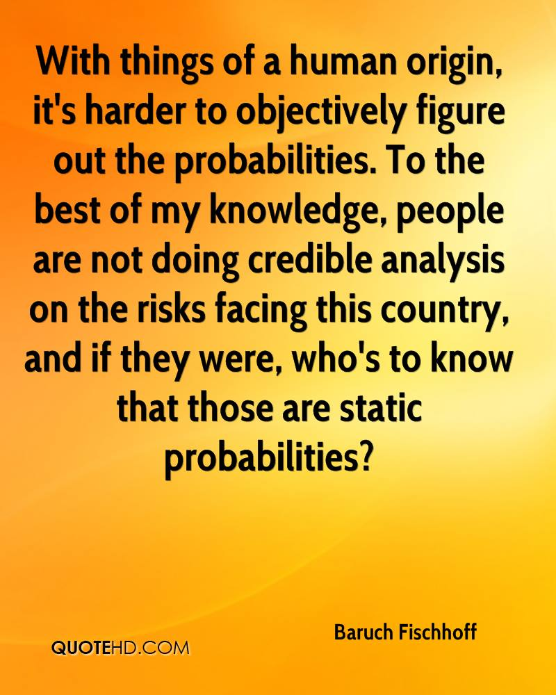 With things of a human origin, it's harder to objectively figure out the probabilities. To the best of my knowledge, people are not doing credible analysis on the risks facing this country, and if they were, who's to know that those are static probabilities?