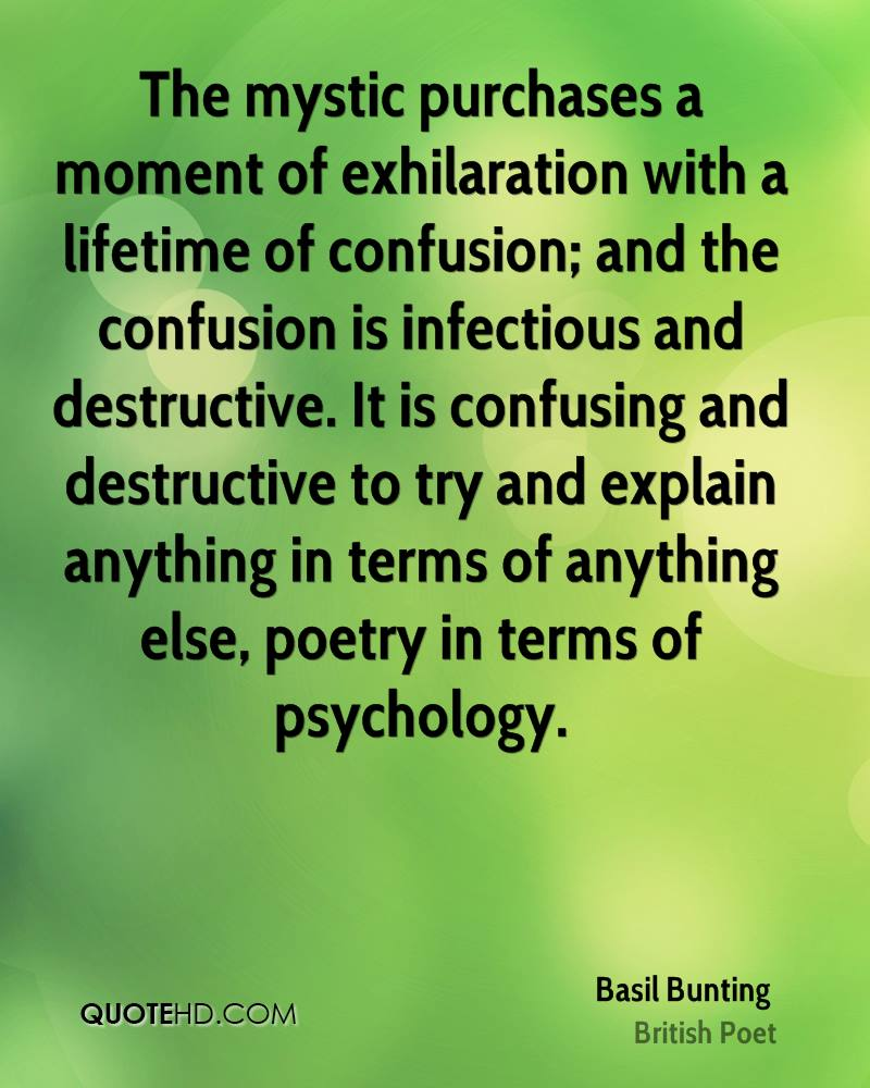 The mystic purchases a moment of exhilaration with a lifetime of confusion; and the confusion is infectious and destructive. It is confusing and destructive to try and explain anything in terms of anything else, poetry in terms of psychology.