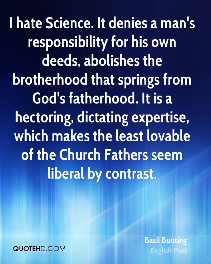 I hate Science. It denies a man's responsibility for his own deeds, abolishes the brotherhood that springs from God's fatherhood. It is a hectoring, dictating expertise, which makes the least lovable of the Church Fathers seem liberal by contrast.