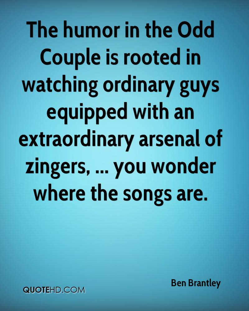 The humor in the Odd Couple is rooted in watching ordinary guys equipped with an extraordinary arsenal of zingers, ... you wonder where the songs are.