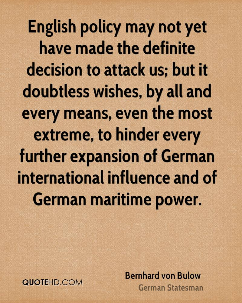 English policy may not yet have made the definite decision to attack us; but it doubtless wishes, by all and every means, even the most extreme, to hinder every further expansion of German international influence and of German maritime power.