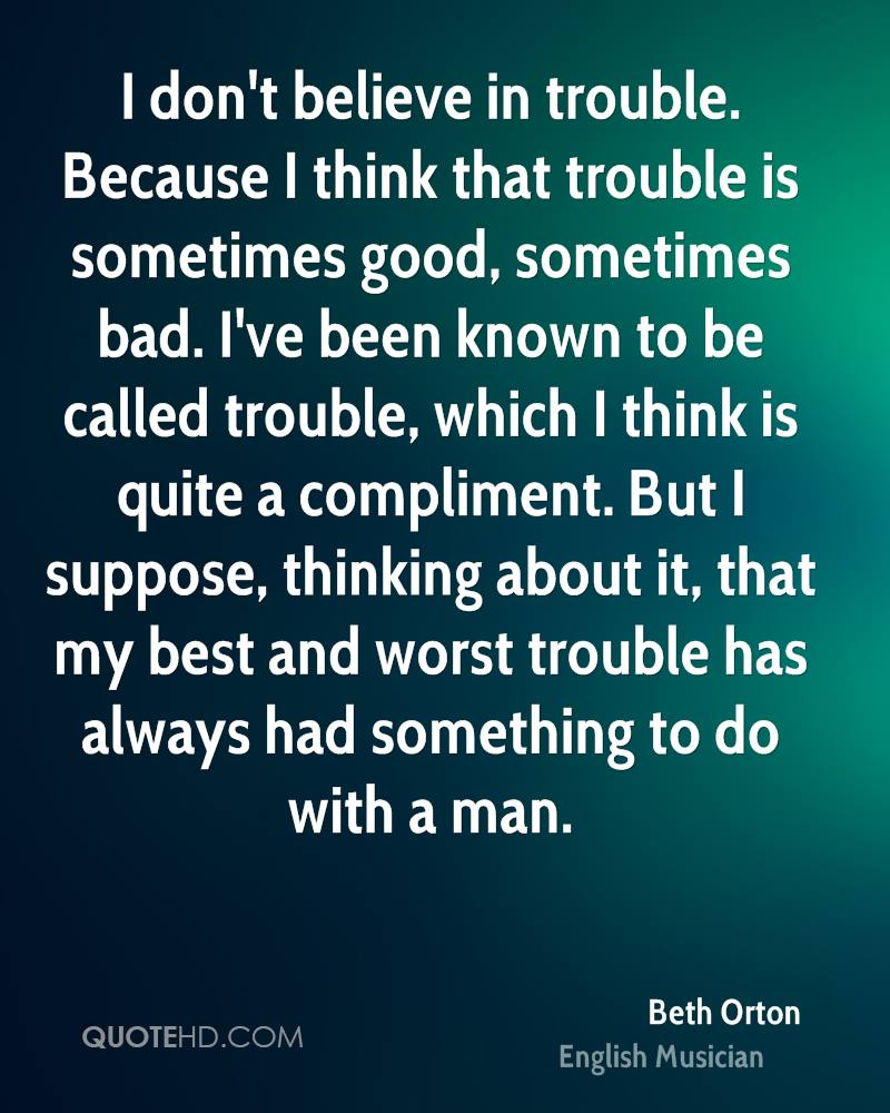 I don't believe in trouble. Because I think that trouble is sometimes good, sometimes bad. I've been known to be called trouble, which I think is quite a compliment. But I suppose, thinking about it, that my best and worst trouble has always had something to do with a man.
