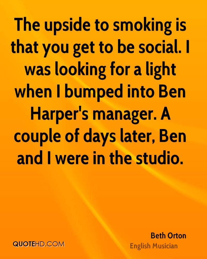 The upside to smoking is that you get to be social. I was looking for a light when I bumped into Ben Harper's manager. A couple of days later, Ben and I were in the studio.