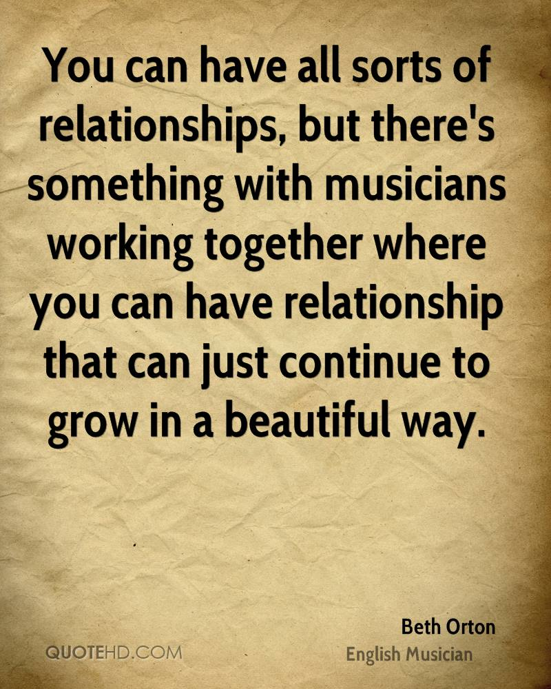 You can have all sorts of relationships, but there's something with musicians working together where you can have relationship that can just continue to grow in a beautiful way.