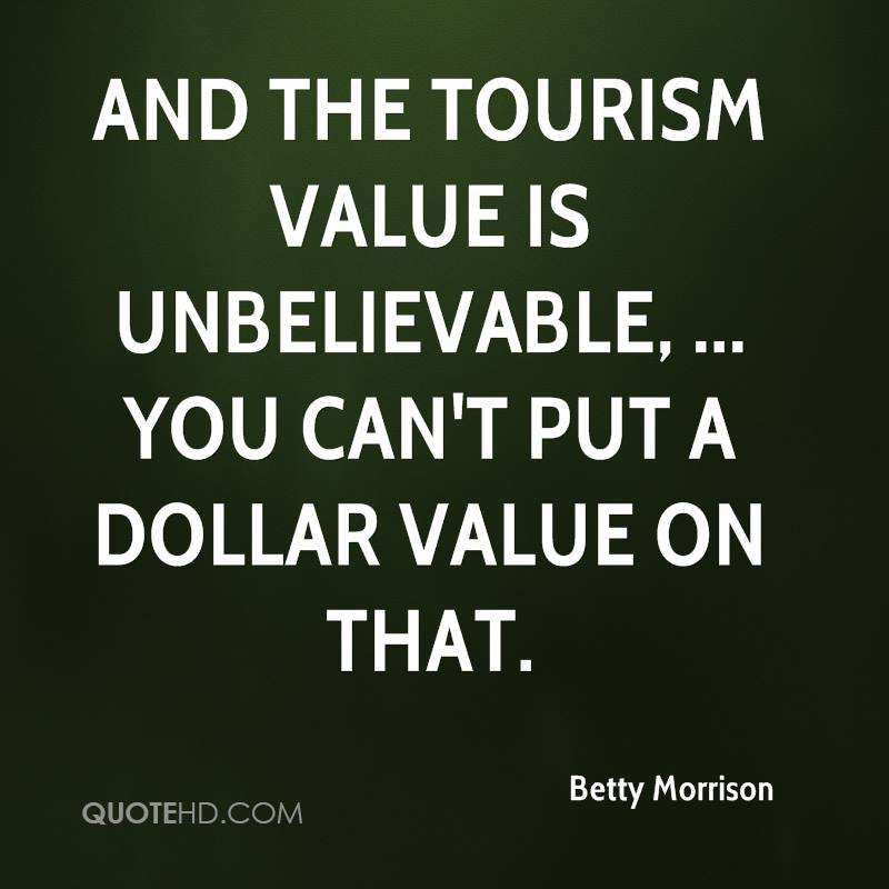 And the tourism value is unbelievable, ... You can't put a dollar value on that.