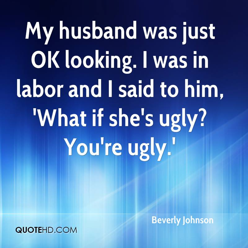 My husband was just OK looking. I was in labor and I said to him, 'What if she's ugly? You're ugly.'
