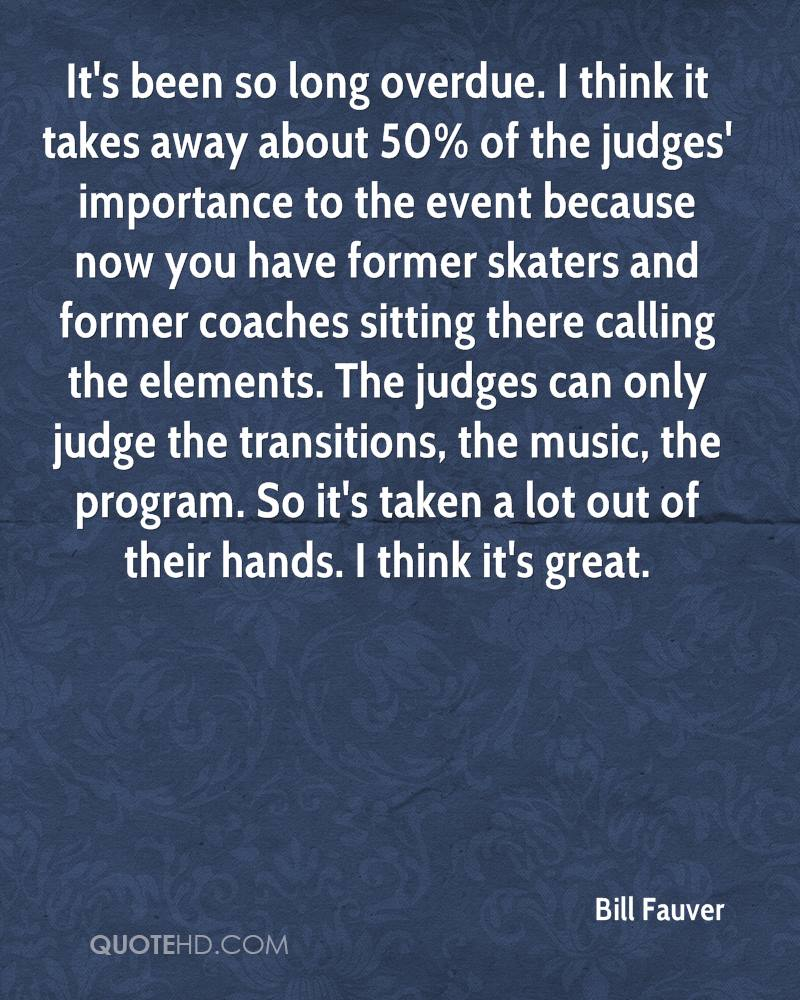 It's been so long overdue. I think it takes away about 50% of the judges' importance to the event because now you have former skaters and former coaches sitting there calling the elements. The judges can only judge the transitions, the music, the program. So it's taken a lot out of their hands. I think it's great.