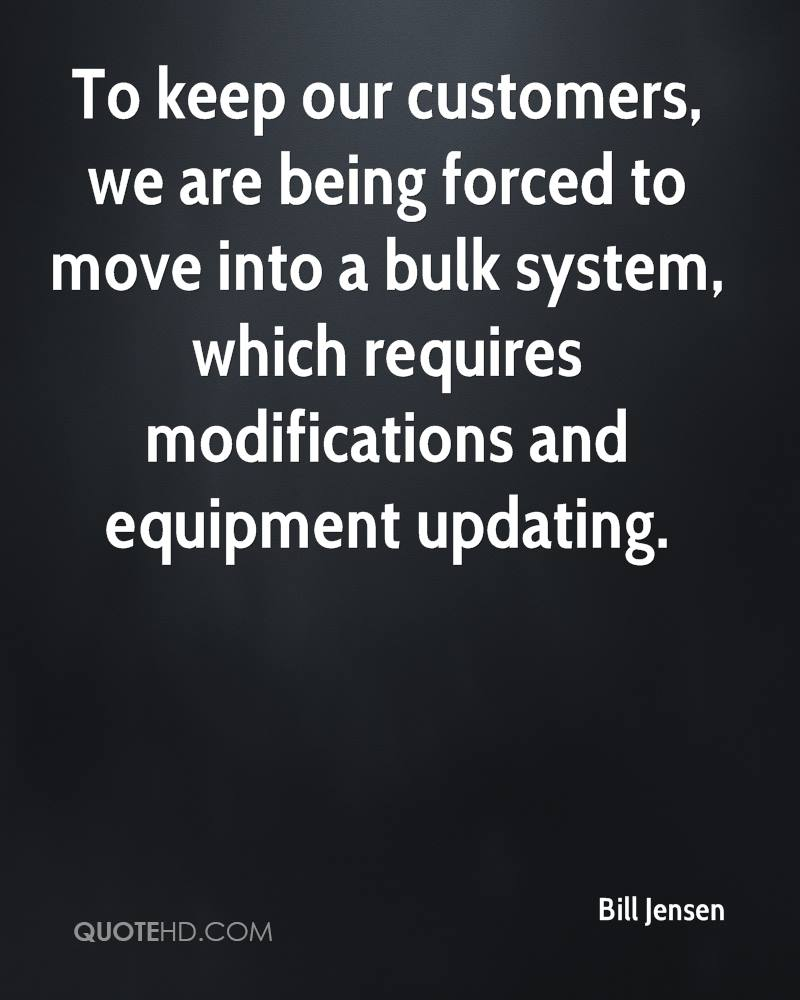To keep our customers, we are being forced to move into a bulk system, which requires modifications and equipment updating.