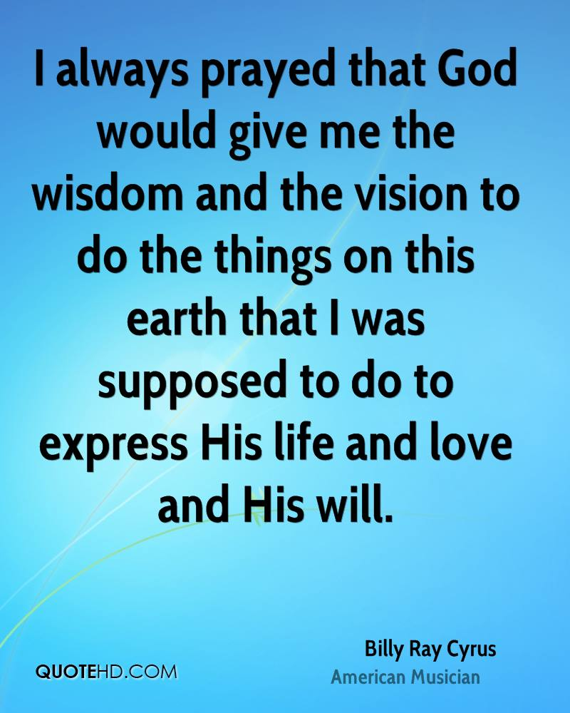 I always prayed that God would give me the wisdom and the vision to do the things on this earth that I was supposed to do to express His life and love and His will.