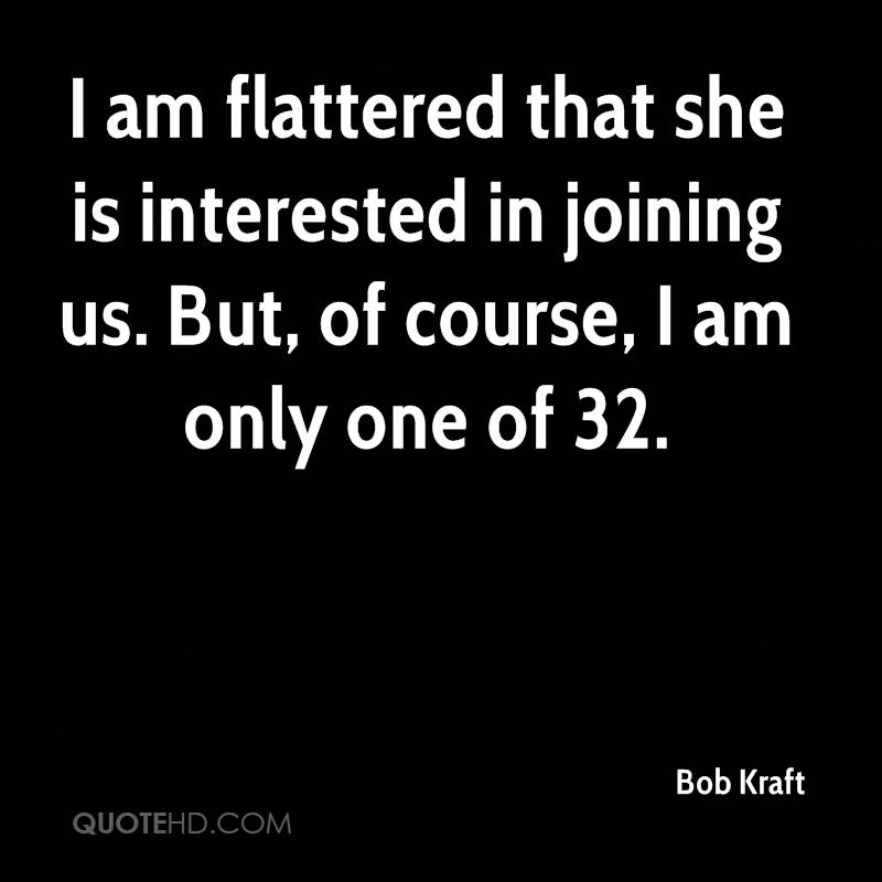 I am flattered that she is interested in joining us. But, of course, I am only one of 32.