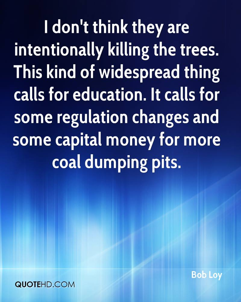 I don't think they are intentionally killing the trees. This kind of widespread thing calls for education. It calls for some regulation changes and some capital money for more coal dumping pits.