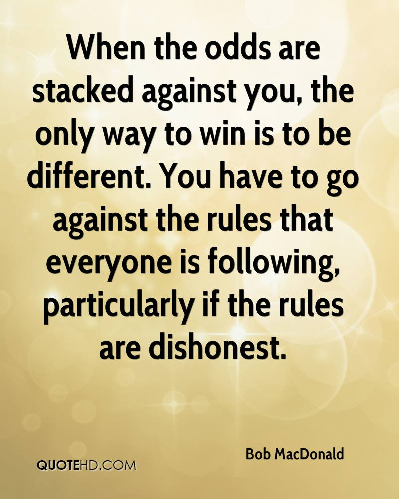 When the odds are stacked against you, the only way to win is to be different. You have to go against the rules that everyone is following, particularly if the rules are dishonest.