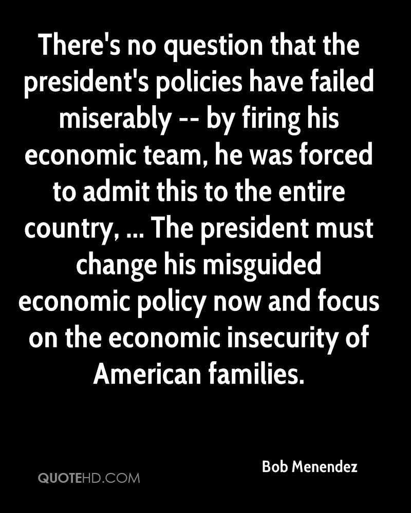 There's no question that the president's policies have failed miserably -- by firing his economic team, he was forced to admit this to the entire country, ... The president must change his misguided economic policy now and focus on the economic insecurity of American families.