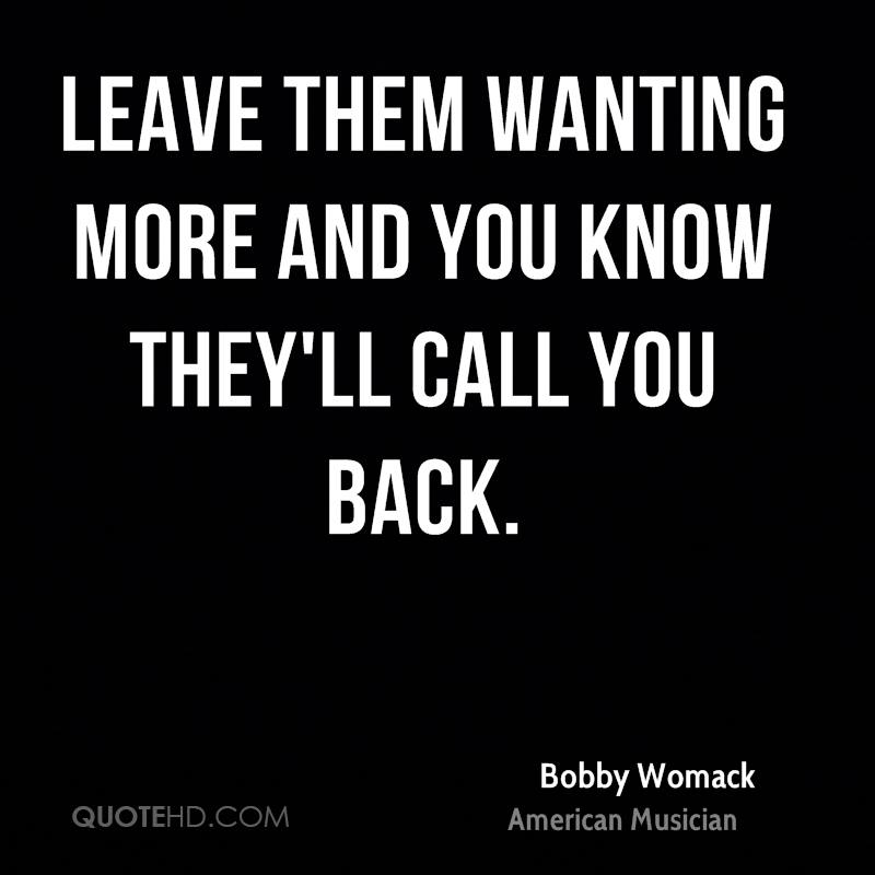 Leave them wanting more and you know they'll call you back.