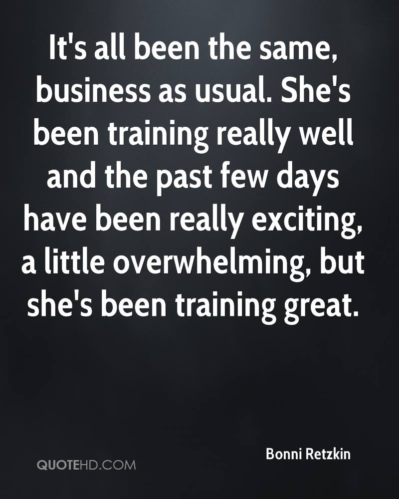 It's all been the same, business as usual. She's been training really well and the past few days have been really exciting, a little overwhelming, but she's been training great.