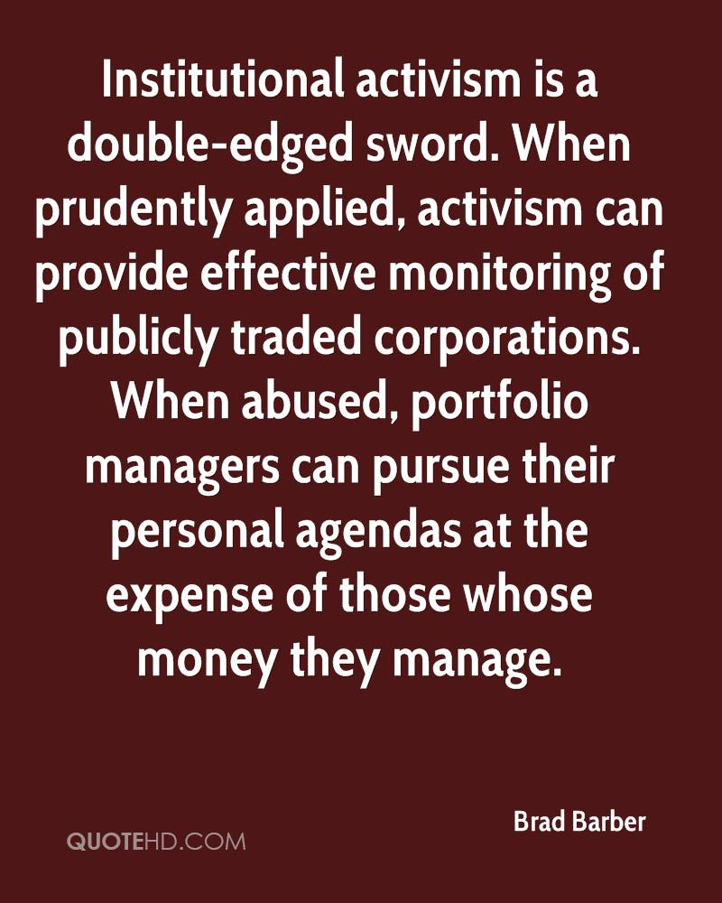 Institutional activism is a double-edged sword. When prudently applied, activism can provide effective monitoring of publicly traded corporations. When abused, portfolio managers can pursue their personal agendas at the expense of those whose money they manage.