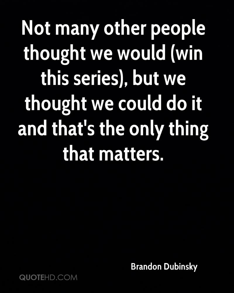 Not many other people thought we would (win this series), but we thought we could do it and that's the only thing that matters.