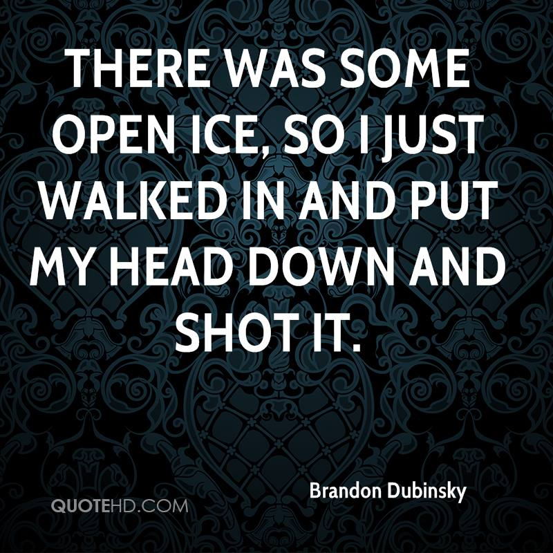 There was some open ice, so I just walked in and put my head down and shot it.