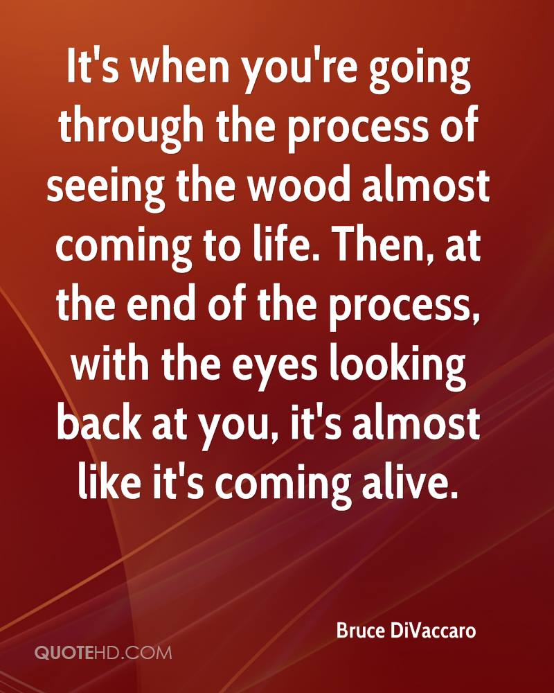 It's when you're going through the process of seeing the wood almost coming to life. Then, at the end of the process, with the eyes looking back at you, it's almost like it's coming alive.