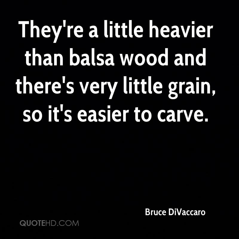 They're a little heavier than balsa wood and there's very little grain, so it's easier to carve.